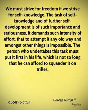George Gurdjieff - We must strive for freedom if we strive for self-knowledge. The task of self-knowledge and of further self-development is of such importance and seriousness, it demands such intensity of effort, that to attempt it any old way and amongst other things is impossible. The person who undertakes this task must put it first in his life, which is not so long that he can afford to squander it on trifles.