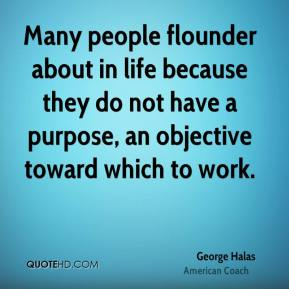 Many people flounder about in life because they do not have a purpose, an objective toward which to work.