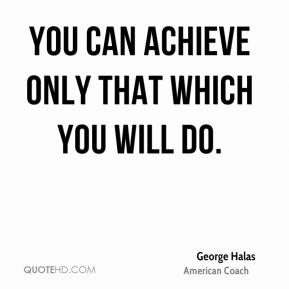 You can achieve only that which you will do.