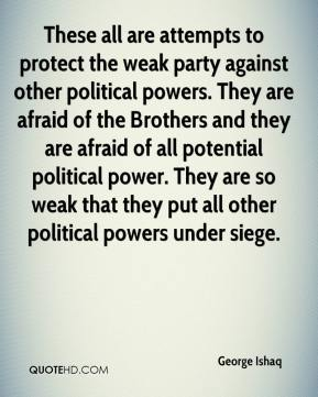 These all are attempts to protect the weak party against other political powers. They are afraid of the Brothers and they are afraid of all potential political power. They are so weak that they put all other political powers under siege.