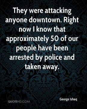 George Ishaq - They were attacking anyone downtown. Right now I know that approximately 50 of our people have been arrested by police and taken away.