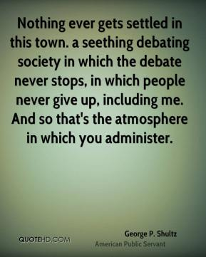 George P. Shultz - Nothing ever gets settled in this town. a seething debating society in which the debate never stops, in which people never give up, including me. And so that's the atmosphere in which you administer.