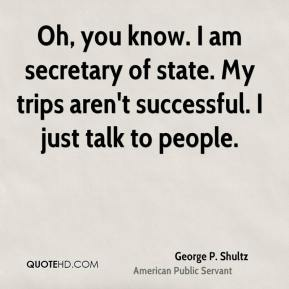George P. Shultz - Oh, you know. I am secretary of state. My trips aren't successful. I just talk to people.