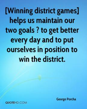 George Porcha - [Winning district games] helps us maintain our two goals ? to get better every day and to put ourselves in position to win the district.