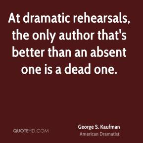 George S. Kaufman - At dramatic rehearsals, the only author that's better than an absent one is a dead one.