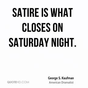 George S. Kaufman - Satire is what closes on Saturday night.