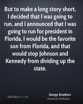 George Smathers - But to make a long story short, I decided that I was going to run, and I announced that I was going to run for president in Florida, I would be the favorite son from Florida, and that would stop Johnson and Kennedy from dividing up the state.