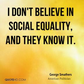 George Smathers - I don't believe in social equality, and they know it.