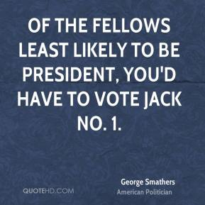 George Smathers - Of the fellows least likely to be president, you'd have to vote Jack No. 1.