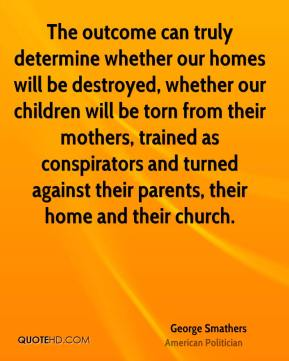 George Smathers - The outcome can truly determine whether our homes will be destroyed, whether our children will be torn from their mothers, trained as conspirators and turned against their parents, their home and their church.