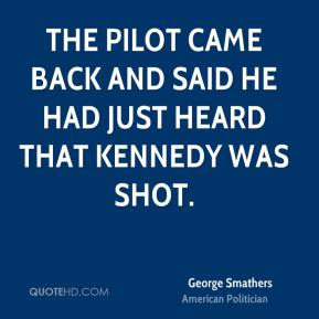George Smathers - The pilot came back and said he had just heard that Kennedy was shot.
