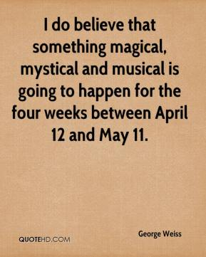 George Weiss - I do believe that something magical, mystical and musical is going to happen for the four weeks between April 12 and May 11.