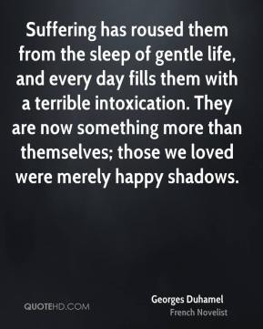 Georges Duhamel - Suffering has roused them from the sleep of gentle life, and every day fills them with a terrible intoxication. They are now something more than themselves; those we loved were merely happy shadows.