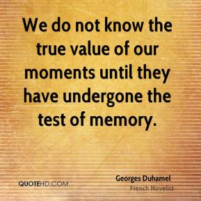 We do not know the true value of our moments until they have undergone the test of memory.