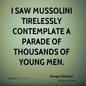 Georges Simenon - I saw Mussolini tirelessly contemplate a parade of thousands of young men.