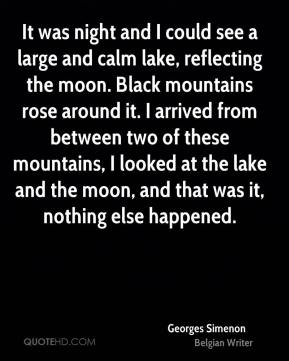 Georges Simenon - It was night and I could see a large and calm lake, reflecting the moon. Black mountains rose around it. I arrived from between two of these mountains, I looked at the lake and the moon, and that was it, nothing else happened.