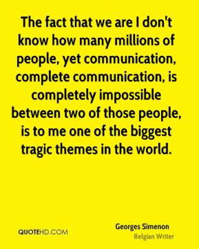 Georges Simenon - The fact that we are I don't know how many millions of people, yet communication, complete communication, is completely impossible between two of those people, is to me one of the biggest tragic themes in the world.