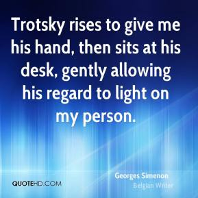 Georges Simenon - Trotsky rises to give me his hand, then sits at his desk, gently allowing his regard to light on my person.