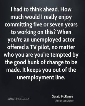 I had to think ahead. How much would I really enjoy committing five or seven years to working on this? When you're an unemployed actor offered a TV pilot, no matter who you are you're tempted by the good hunk of change to be made. It keeps you out of the unemployment line.