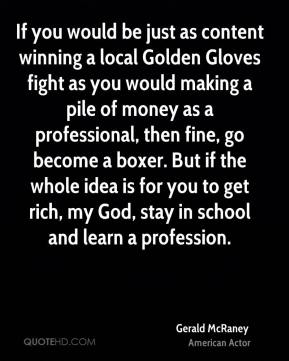 If you would be just as content winning a local Golden Gloves fight as you would making a pile of money as a professional, then fine, go become a boxer. But if the whole idea is for you to get rich, my God, stay in school and learn a profession.