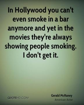 Gerald McRaney - In Hollywood you can't even smoke in a bar anymore and yet in the movies they're always showing people smoking. I don't get it.