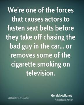 We're one of the forces that causes actors to fasten seat belts before they take off chasing the bad guy in the car... or removes some of the cigarette smoking on television.