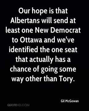 Gil McGowan - Our hope is that Albertans will send at least one New Democrat to Ottawa and we've identified the one seat that actually has a chance of going some way other than Tory.