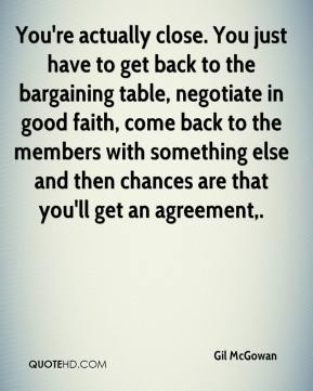 Gil McGowan - You're actually close. You just have to get back to the bargaining table, negotiate in good faith, come back to the members with something else and then chances are that you'll get an agreement.