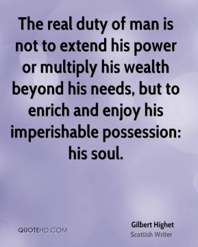 The real duty of man is not to extend his power or multiply his wealth beyond his needs, but to enrich and enjoy his imperishable possession: his soul.