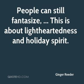 Ginger Reeder - People can still fantasize, ... This is about lightheartedness and holiday spirit.
