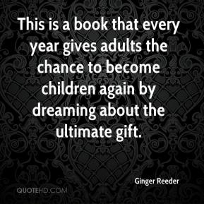 Ginger Reeder - This is a book that every year gives adults the chance to become children again by dreaming about the ultimate gift.