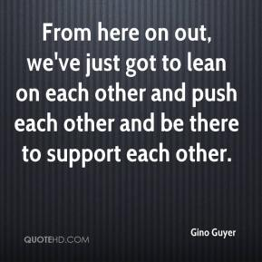 Gino Guyer - From here on out, we've just got to lean on each other and push each other and be there to support each other.