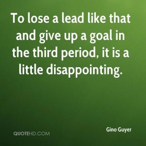 Gino Guyer - To lose a lead like that and give up a goal in the third period, it is a little disappointing.