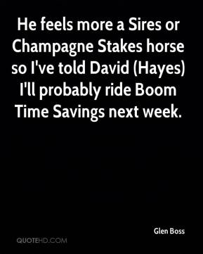 Glen Boss - He feels more a Sires or Champagne Stakes horse so I've told David (Hayes) I'll probably ride Boom Time Savings next week.