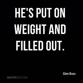 Glen Boss - He's put on weight and filled out.
