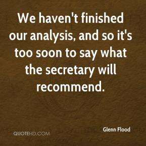 Glenn Flood - We haven't finished our analysis, and so it's too soon to say what the secretary will recommend.