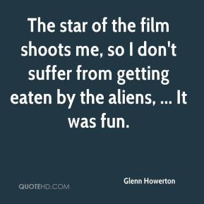 Glenn Howerton - The star of the film shoots me, so I don't suffer from getting eaten by the aliens, ... It was fun.