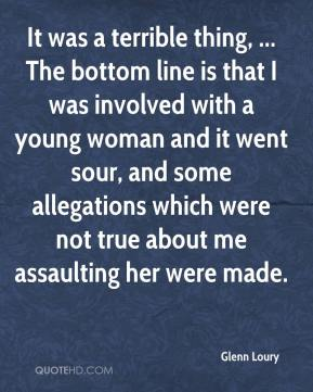 It was a terrible thing, ... The bottom line is that I was involved with a young woman and it went sour, and some allegations which were not true about me assaulting her were made.