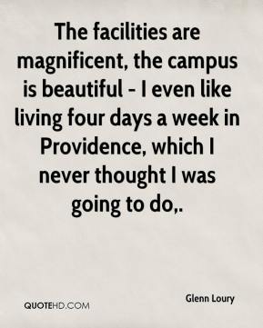 Glenn Loury - The facilities are magnificent, the campus is beautiful - I even like living four days a week in Providence, which I never thought I was going to do.