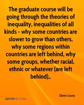 The graduate course will be going through the theories of inequality, inequalities of all kinds - why some countries are slower to grow than others, why some regions within countries are left behind, why some groups, whether racial, ethnic or whatever (are left behind).
