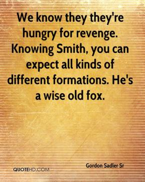 Gordon Sadler Sr - We know they they're hungry for revenge. Knowing Smith, you can expect all kinds of different formations. He's a wise old fox.