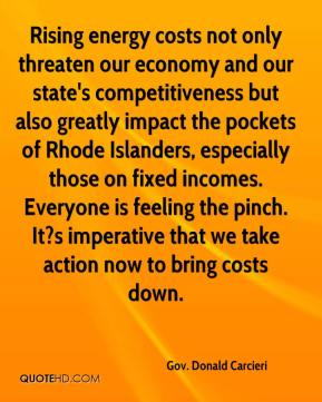 Gov. Donald Carcieri - Rising energy costs not only threaten our economy and our state's competitiveness but also greatly impact the pockets of Rhode Islanders, especially those on fixed incomes. Everyone is feeling the pinch. It?s imperative that we take action now to bring costs down.