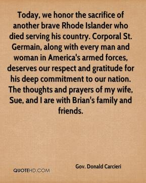 Gov. Donald Carcieri - Today, we honor the sacrifice of another brave Rhode Islander who died serving his country. Corporal St. Germain, along with every man and woman in America's armed forces, deserves our respect and gratitude for his deep commitment to our nation. The thoughts and prayers of my wife, Sue, and I are with Brian's family and friends.