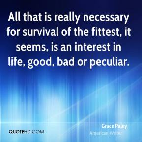 Grace Paley - All that is really necessary for survival of the fittest, it seems, is an interest in life, good, bad or peculiar.