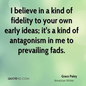 Grace Paley - I believe in a kind of fidelity to your own early ideas; it's a kind of antagonism in me to prevailing fads.