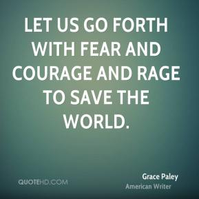 Grace Paley - Let us go forth with fear and courage and rage to save the world.