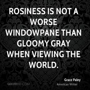 Grace Paley - Rosiness is not a worse windowpane than gloomy gray when viewing the world.