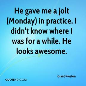 Grant Preston - He gave me a jolt (Monday) in practice. I didn't know where I was for a while. He looks awesome.