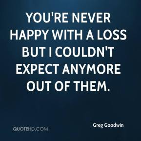 Greg Goodwin - You're never happy with a loss but I couldn't expect anymore out of them.
