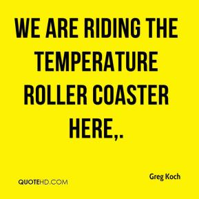 Greg Koch - We are riding the temperature roller coaster here.
